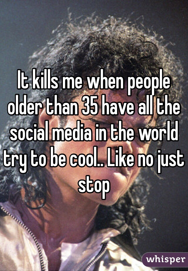 It kills me when people older than 35 have all the social media in the world try to be cool.. Like no just stop