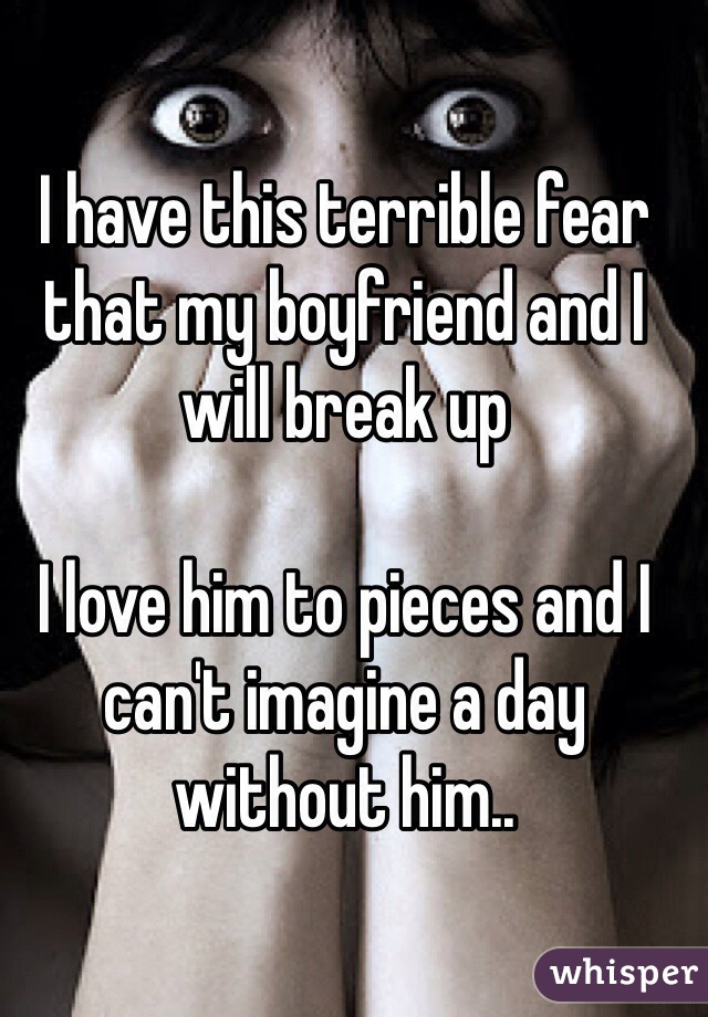 I have this terrible fear that my boyfriend and I will break up   I love him to pieces and I can't imagine a day without him..