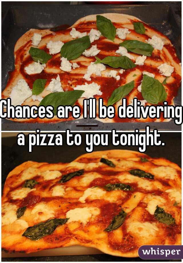 Chances are I'll be delivering a pizza to you tonight.