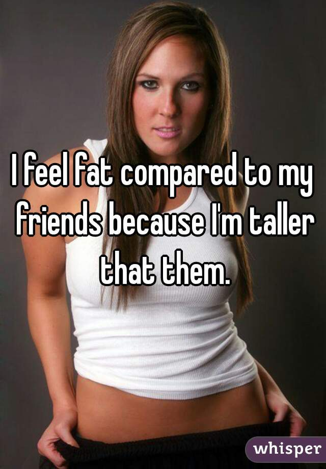 I feel fat compared to my friends because I'm taller that them.