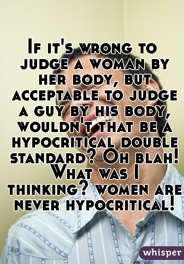 If it's wrong to judge a woman by her body, but acceptable to judge a guy by his body, wouldn't that be a hypocritical double standard? Oh blah! What was I thinking? women are never hypocritical!
