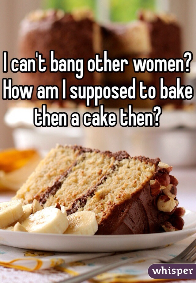 I can't bang other women? How am I supposed to bake then a cake then?