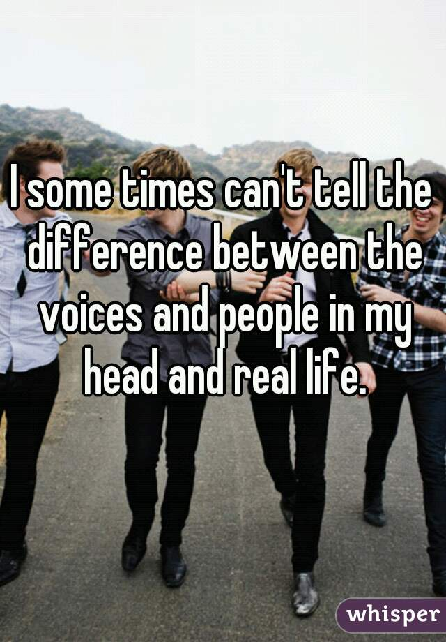 I some times can't tell the difference between the voices and people in my head and real life.
