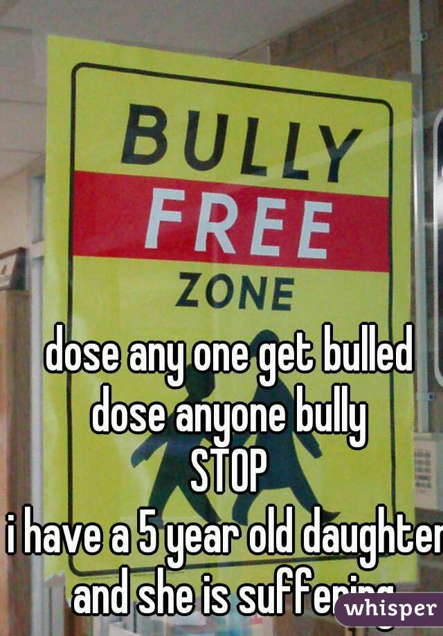 dose any one get bulled dose anyone bully STOP i have a 5 year old daughter and she is suffering
