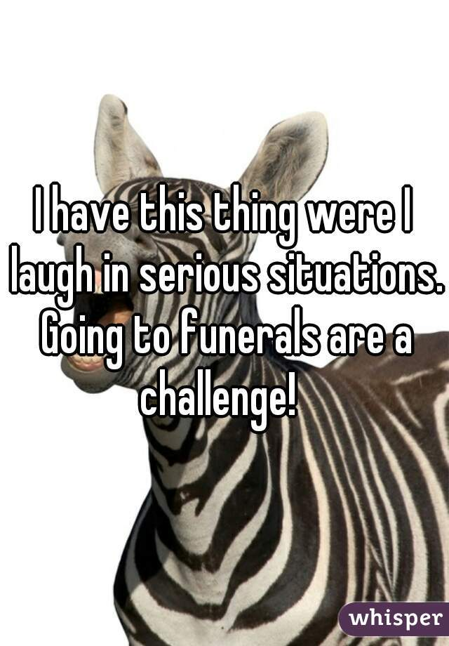 I have this thing were I laugh in serious situations. Going to funerals are a challenge!