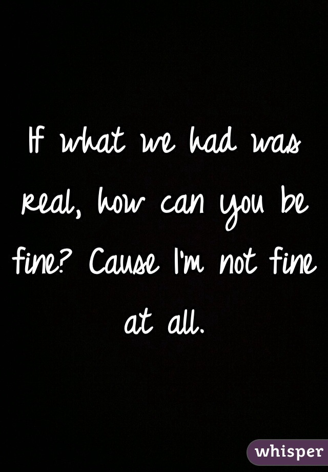 If what we had was real, how can you be fine? Cause I'm not fine at all.
