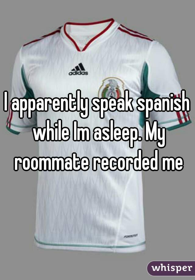 I apparently speak spanish while Im asleep. My roommate recorded me