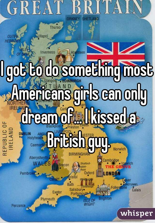 I got to do something most Americans girls can only dream of... I kissed a British guy.