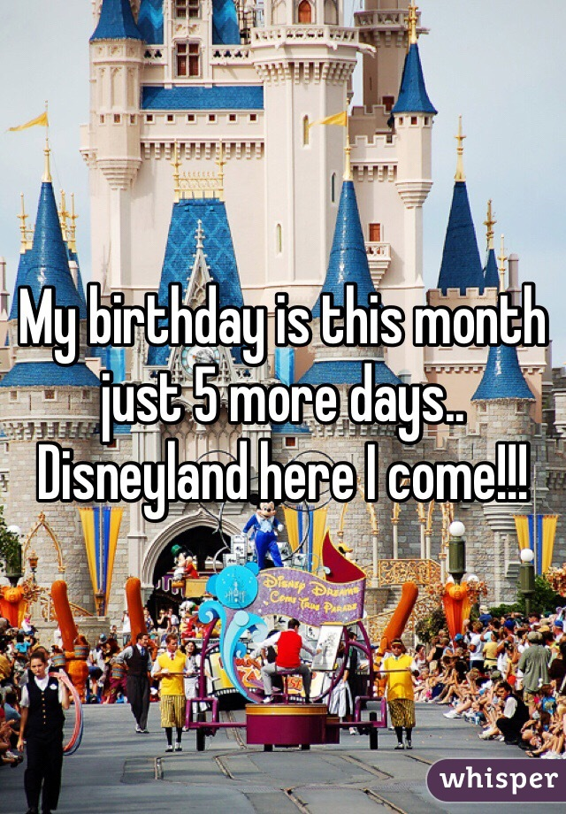 My birthday is this month just 5 more days.. Disneyland here I come!!!