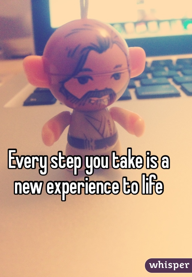 Every step you take is a new experience to life
