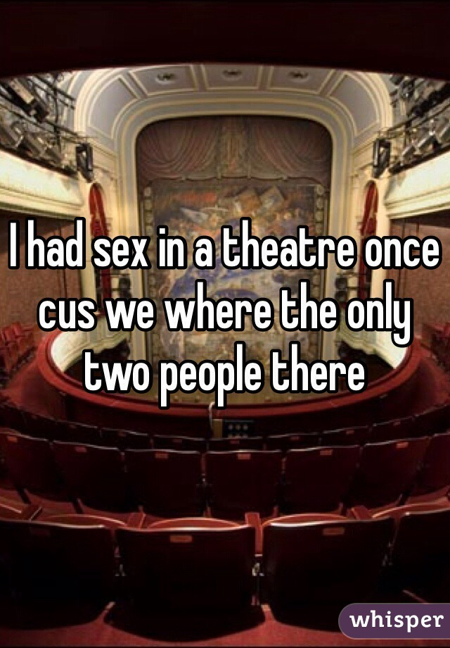I had sex in a theatre once cus we where the only two people there