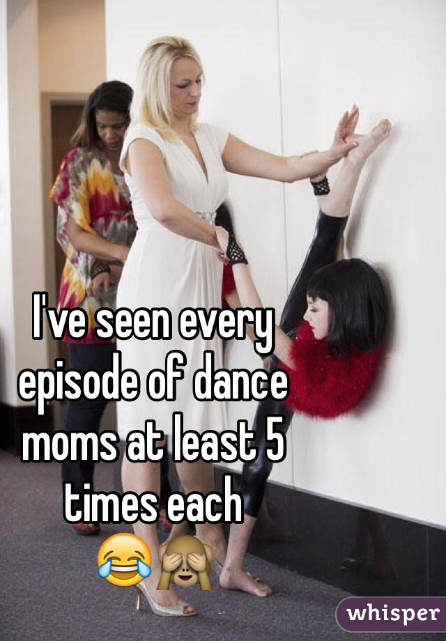 I've seen every  episode of dance  moms at least 5  times each  😂🙈