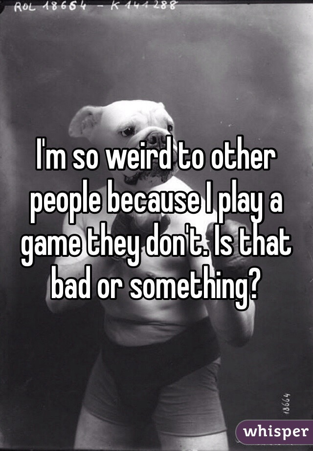 I'm so weird to other people because I play a game they don't. Is that bad or something?