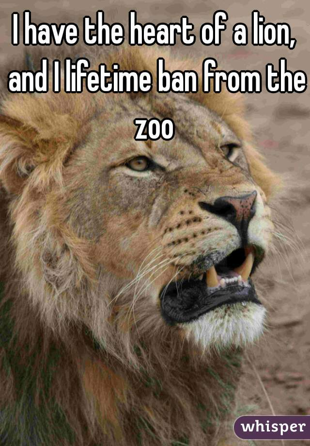 I have the heart of a lion, and I lifetime ban from the zoo