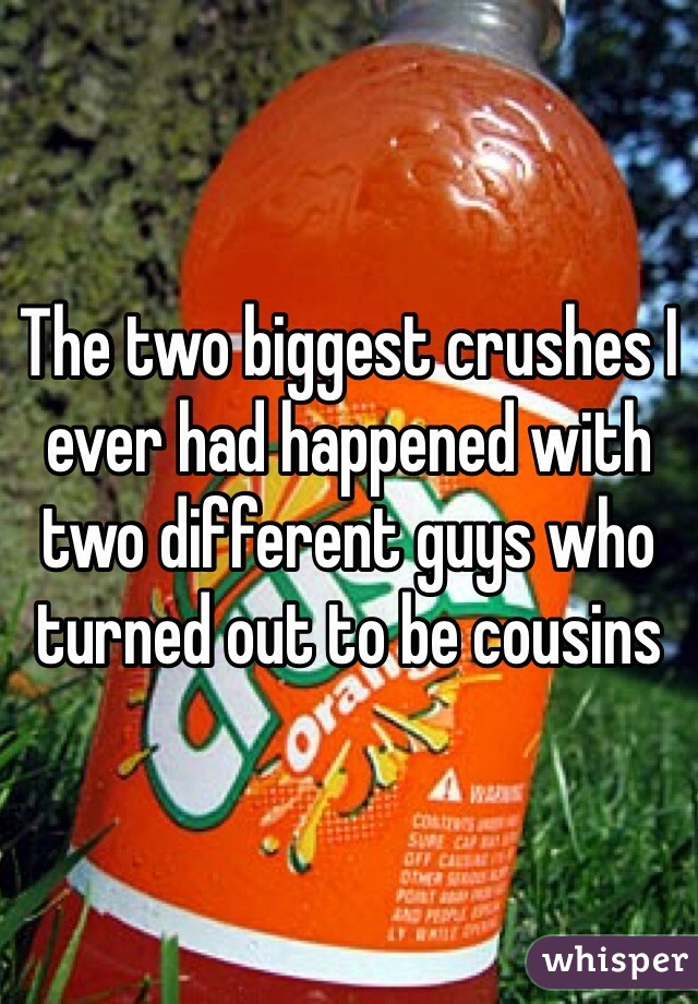 The two biggest crushes I ever had happened with two different guys who turned out to be cousins