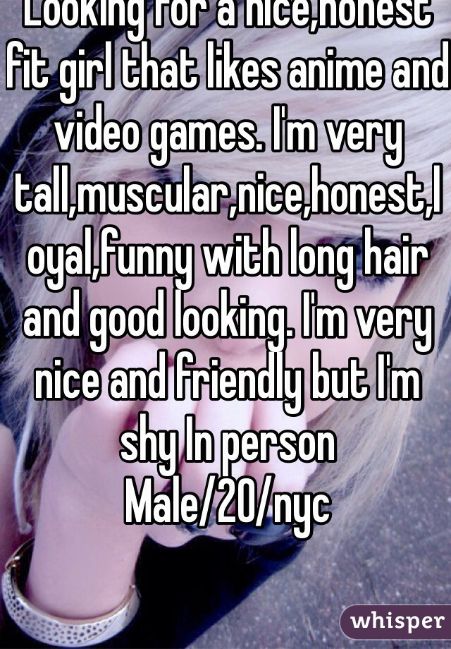 Looking for a nice,honest fit girl that likes anime and video games. I'm very tall,muscular,nice,honest,loyal,funny with long hair and good looking. I'm very nice and friendly but I'm shy In person Male/20/nyc