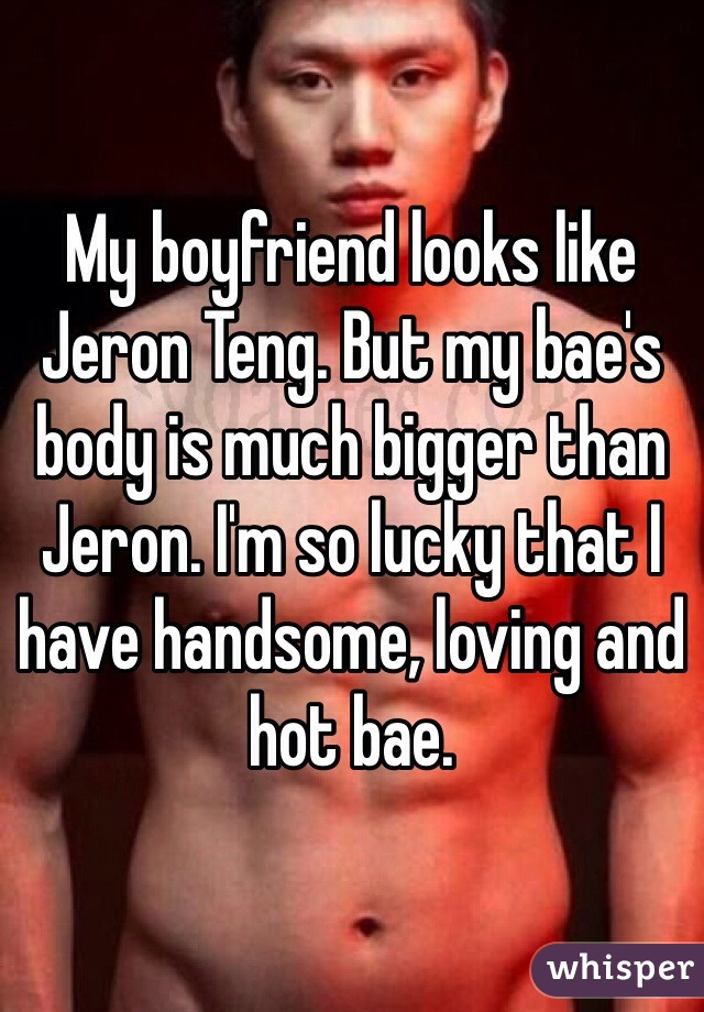 My boyfriend looks like Jeron Teng. But my bae's body is much bigger than Jeron. I'm so lucky that I have handsome, loving and hot bae.
