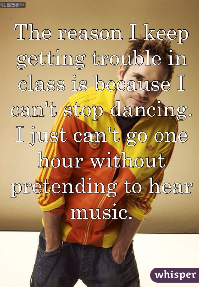 The reason I keep getting trouble in class is because I can't stop dancing. I just can't go one hour without pretending to hear music.