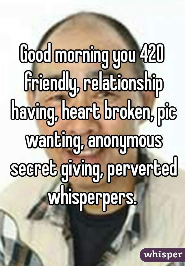 Good morning you 420 friendly, relationship having, heart broken, pic wanting, anonymous secret giving, perverted whisperpers.