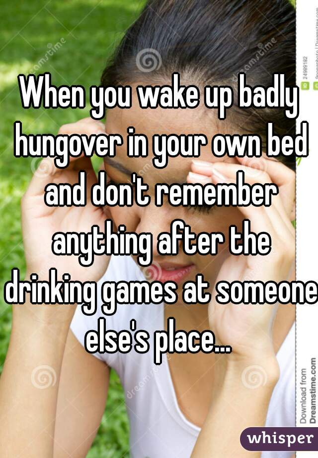 When you wake up badly hungover in your own bed and don't remember anything after the drinking games at someone else's place...