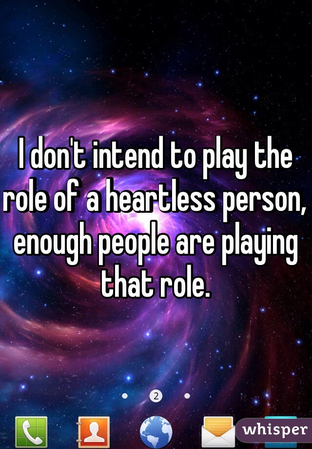 I don't intend to play the role of a heartless person, enough people are playing that role.