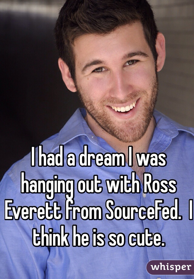 I had a dream I was hanging out with Ross Everett from SourceFed.  I think he is so cute.