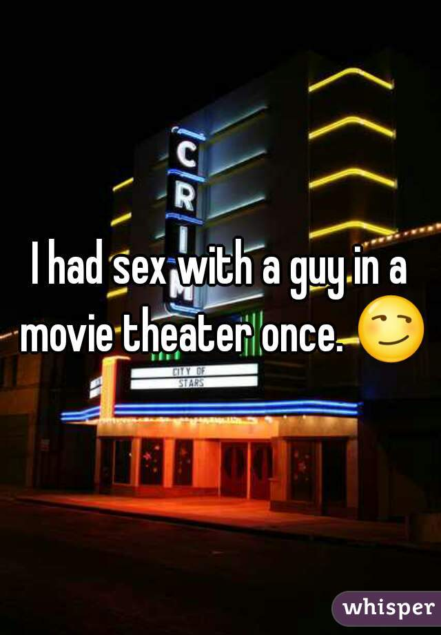 I had sex with a guy in a movie theater once. 😏