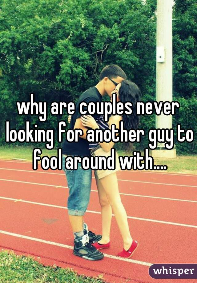 why are couples never looking for another guy to fool around with....