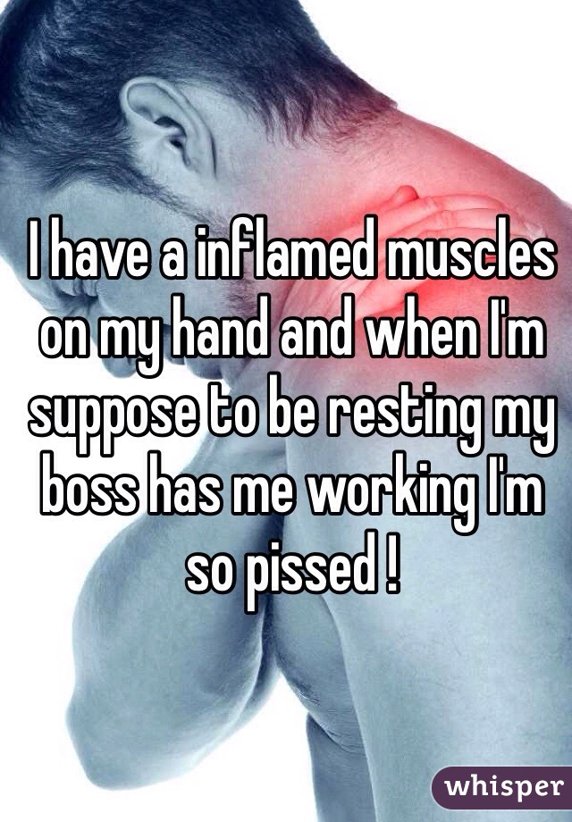 I have a inflamed muscles on my hand and when I'm suppose to be resting my boss has me working I'm so pissed !