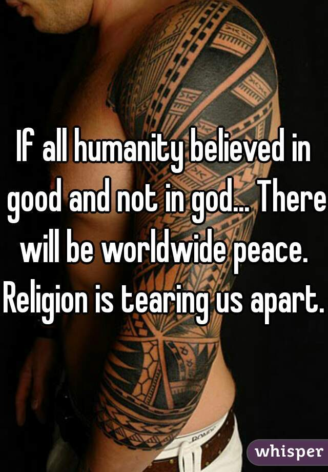 If all humanity believed in good and not in god... There will be worldwide peace.  Religion is tearing us apart.