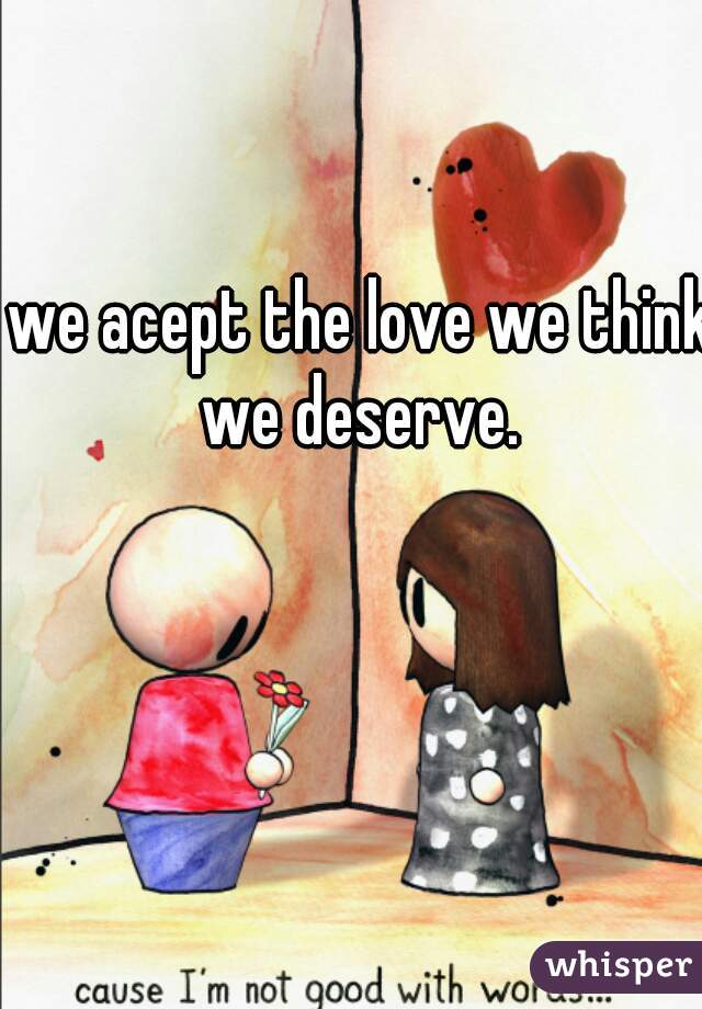 we acept the love we think we deserve.