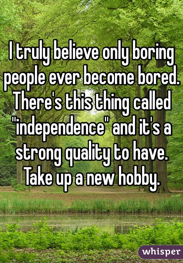 "I truly believe only boring people ever become bored. There's this thing called ""independence"" and it's a strong quality to have. Take up a new hobby."