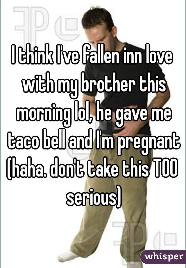 I think I've fallen inn love with my brother this morning lol, he gave me taco bell and I'm pregnant (haha. don't take this TOO serious)