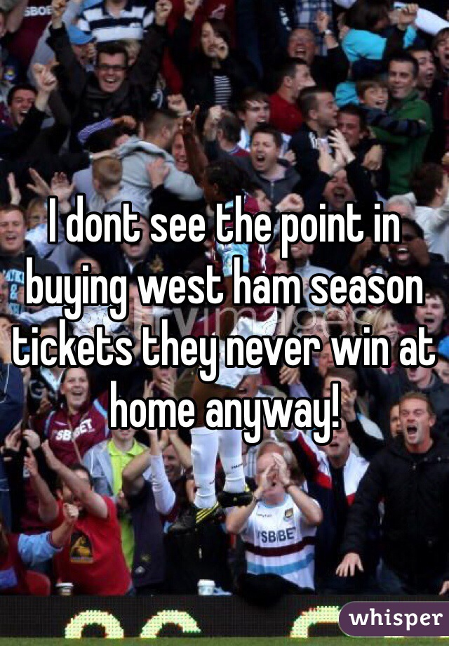 I dont see the point in buying west ham season tickets they never win at home anyway!
