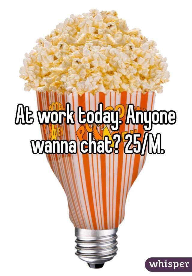 At work today. Anyone wanna chat? 25/M.