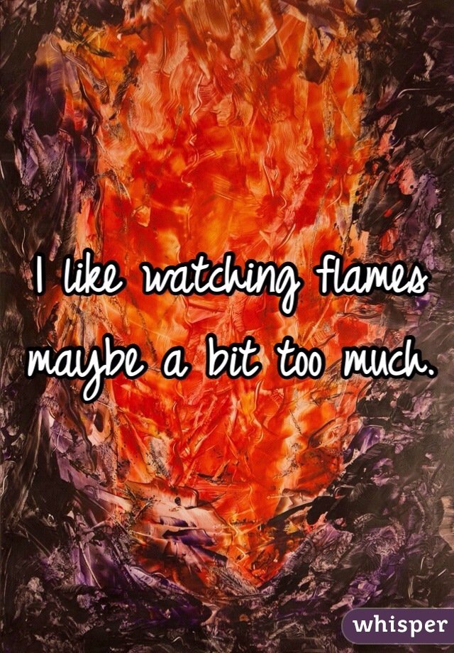 I like watching flames maybe a bit too much.