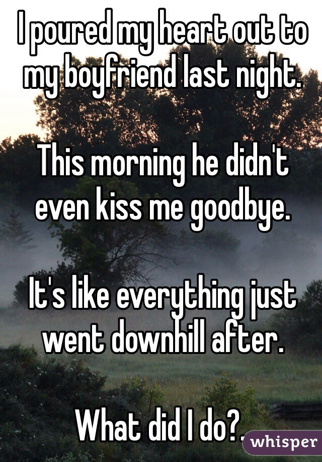 I poured my heart out to my boyfriend last night.  This morning he didn't even kiss me goodbye.   It's like everything just went downhill after.  What did I do?..
