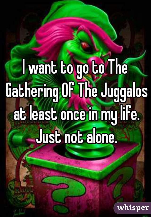 I want to go to The Gathering Of The Juggalos at least once in my life. Just not alone.