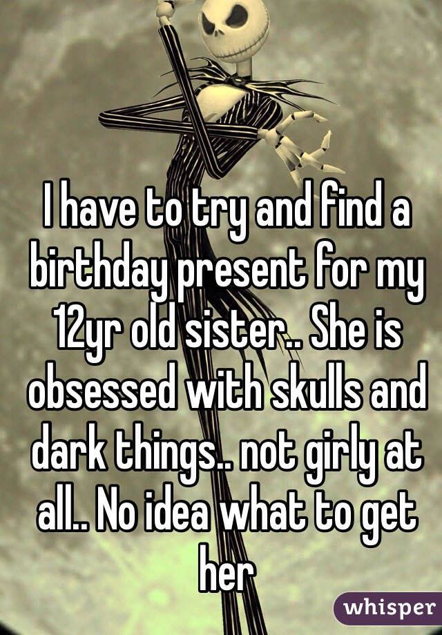 I have to try and find a birthday present for my 12yr old sister.. She is obsessed with skulls and dark things.. not girly at all.. No idea what to get her