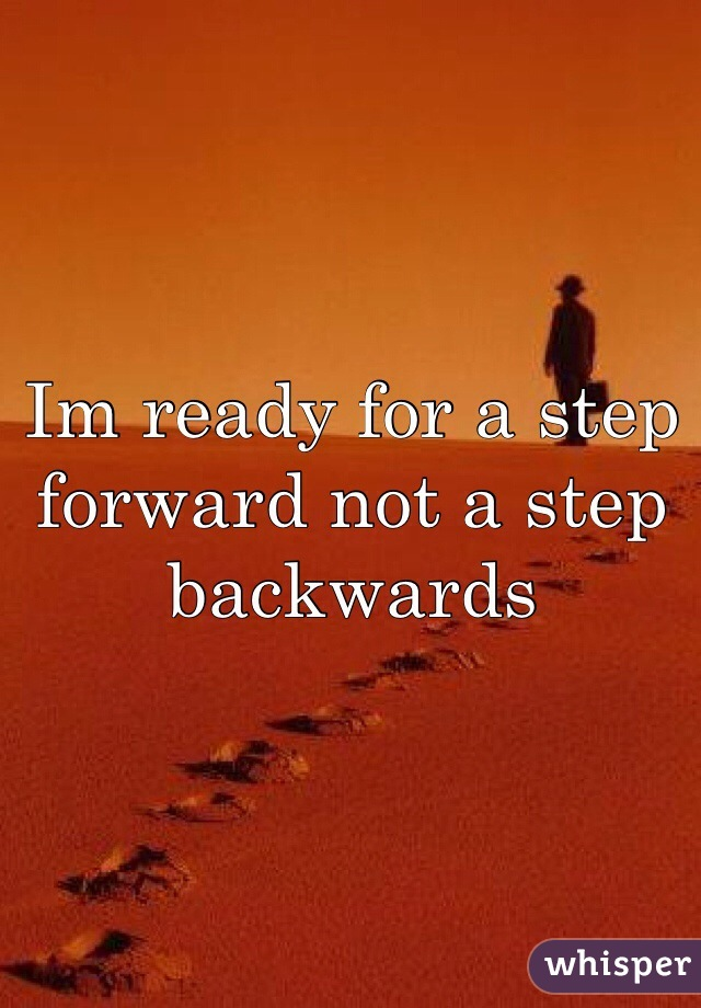 Im ready for a step forward not a step backwards