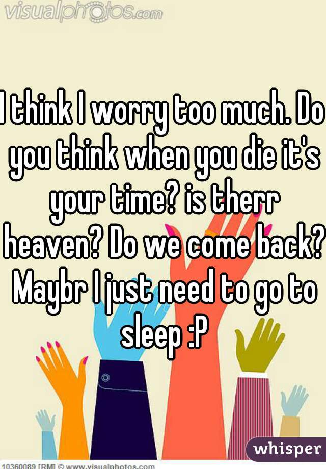 I think I worry too much. Do you think when you die it's your time? is therr heaven? Do we come back? Maybr I just need to go to sleep :P
