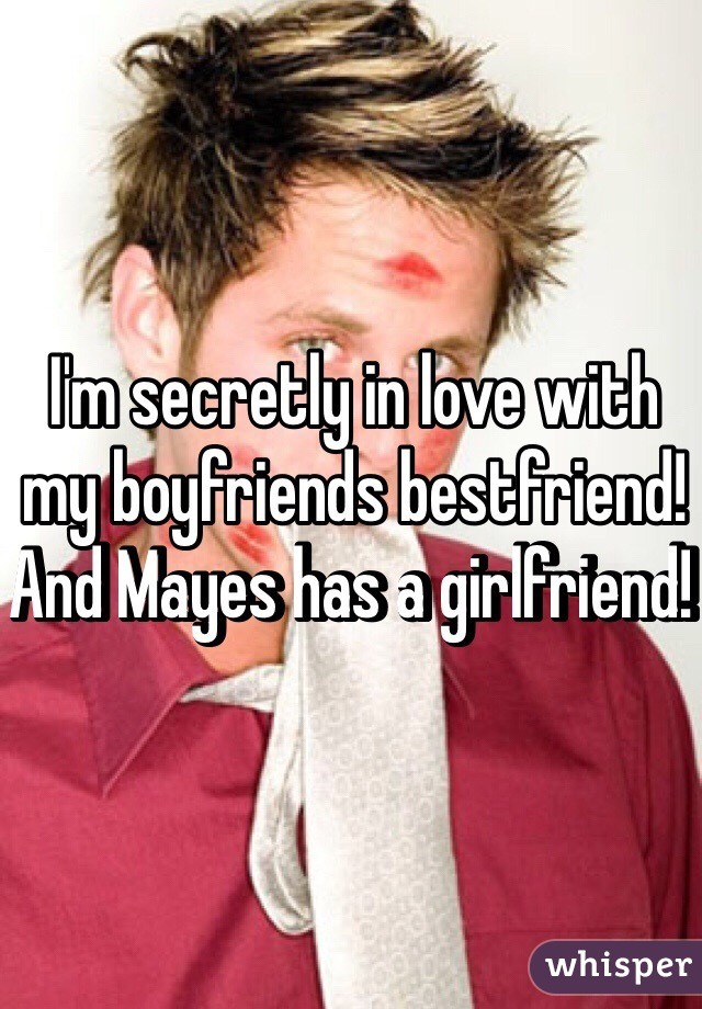 I'm secretly in love with my boyfriends bestfriend! And Mayes has a girlfriend!