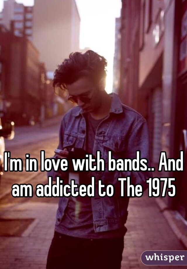 I'm in love with bands.. And am addicted to The 1975