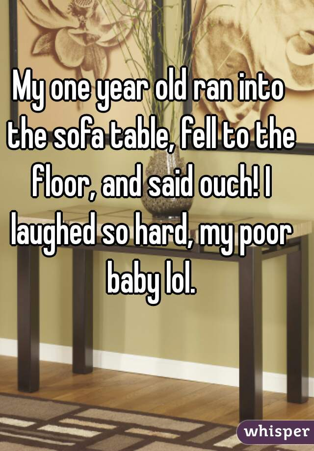 My one year old ran into the sofa table, fell to the floor, and said ouch! I laughed so hard, my poor baby lol.