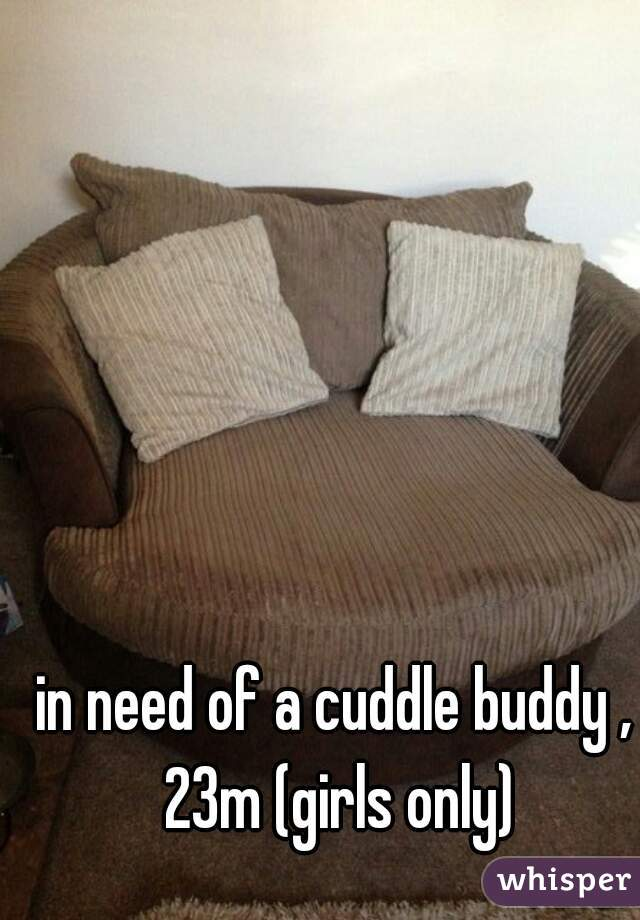 in need of a cuddle buddy , 23m (girls only)