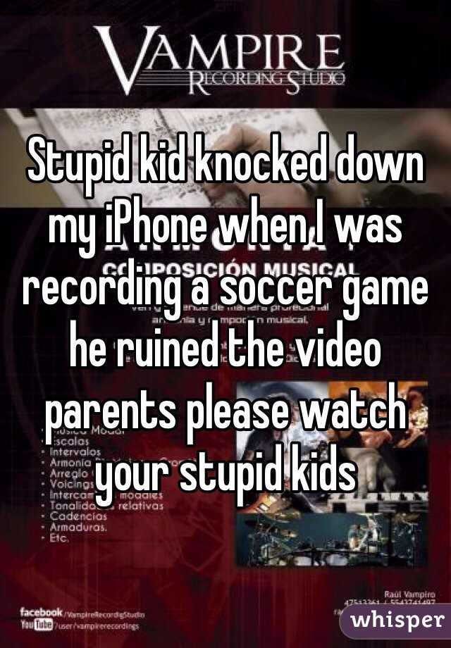 Stupid kid knocked down my iPhone when I was recording a soccer game he ruined the video parents please watch your stupid kids
