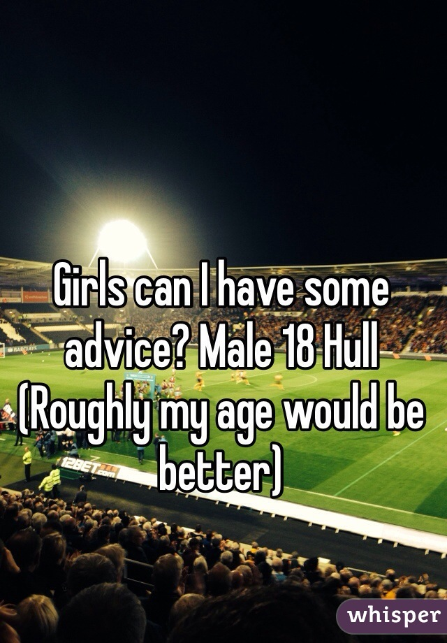 Girls can I have some advice? Male 18 Hull (Roughly my age would be better)