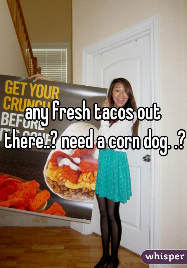 any fresh tacos out there..? need a corn dog. .?