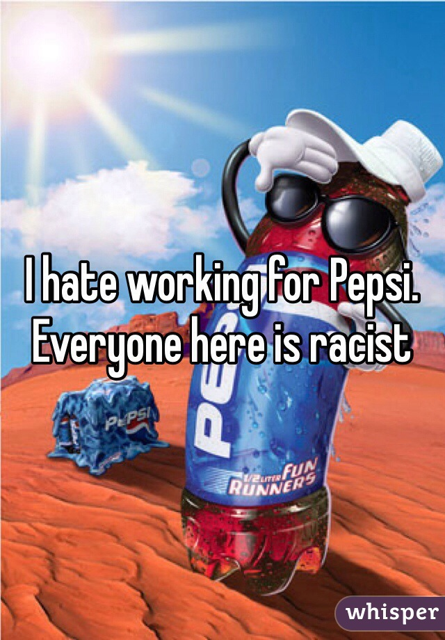 I hate working for Pepsi. Everyone here is racist