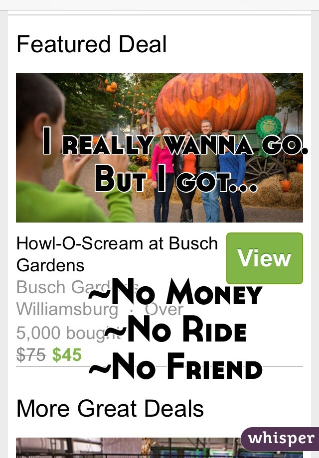 I really wanna go. But I got...   ~No Money ~No Ride ~No Friend